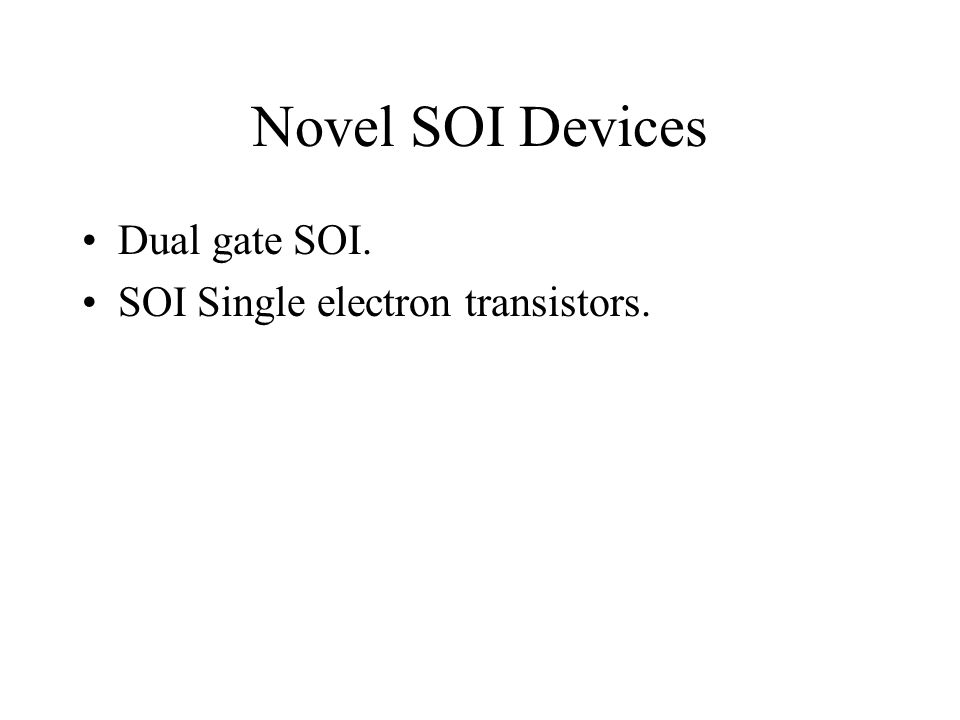 Novel SOI Devices Dual gate SOI. SOI Single electron transistors.