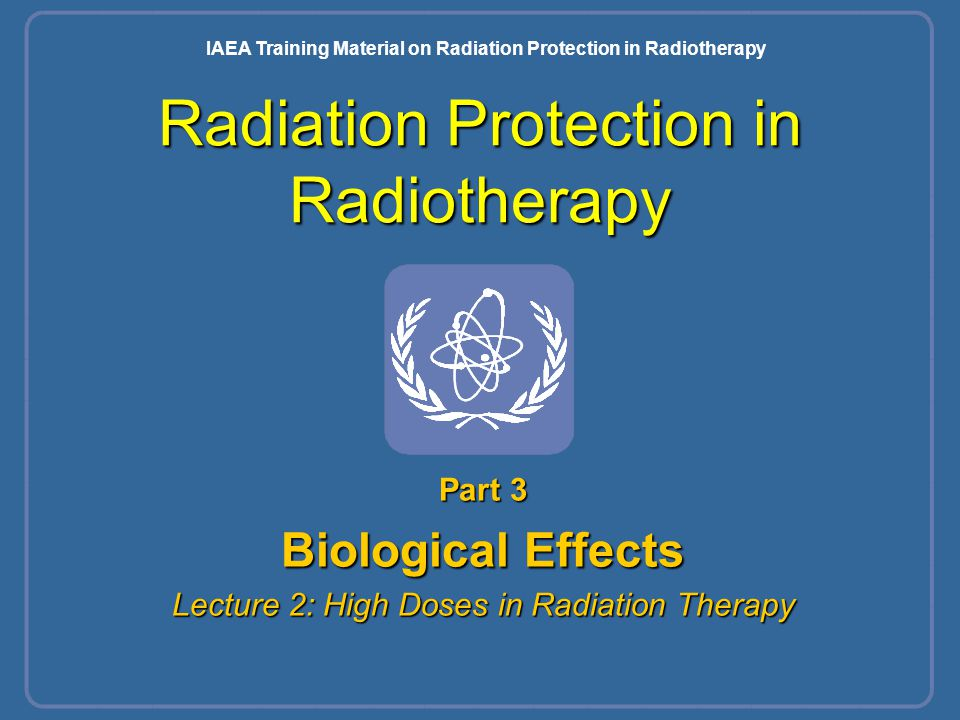 Radiation Protection in Radiotherapy Part 3 Biological Effects Lecture 2: High Doses in Radiation Therapy IAEA Training Material on Radiation Protecti