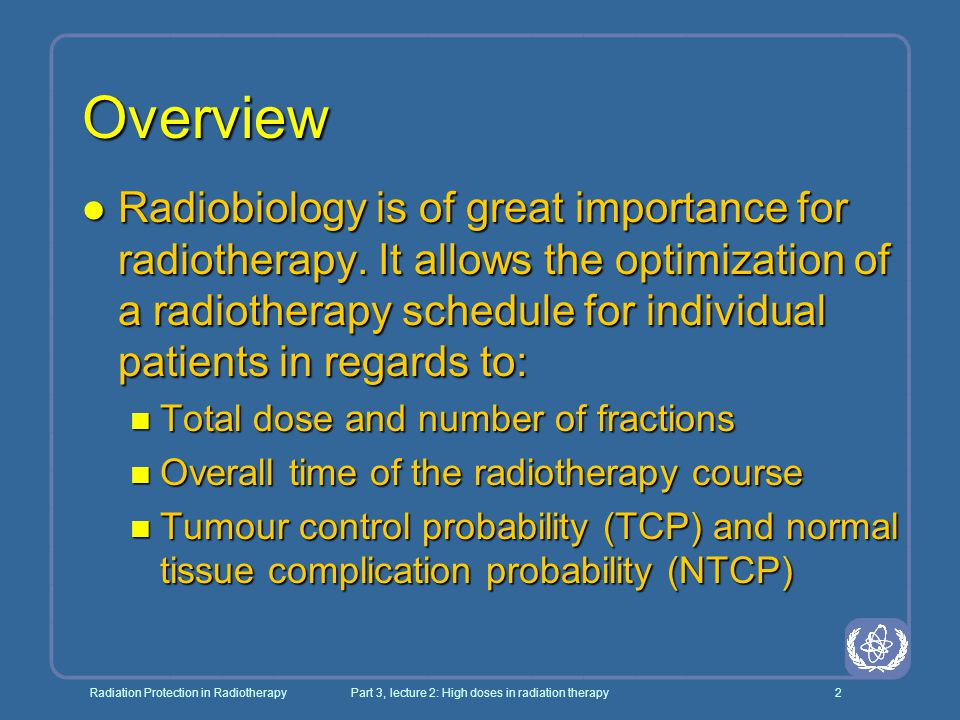 Radiation Protection in RadiotherapyPart 3, lecture 2: High doses in radiation therapy3 Objectives l To understand the radiobiological background of radiotherapy l To be familiar with the concepts of tumour control probability and normal tissue complication probability l To be aware of basic radiobiological models which can be used to describe the effects of radiation dose and fractionation