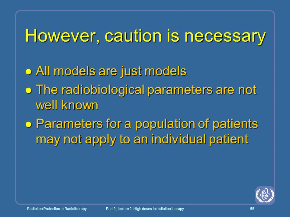 Radiation Protection in RadiotherapyPart 3, lecture 2: High doses in radiation therapy55 However, caution is necessary l All models are just models l