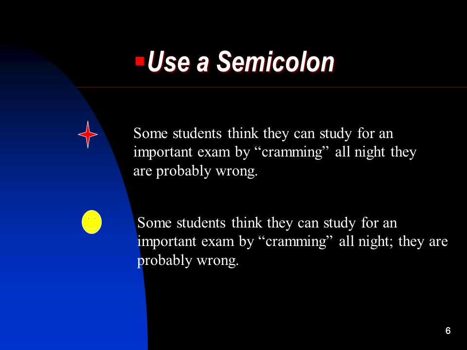 "6  Use a Semicolon Some students think they can study for an important exam by ""cramming"" all night they are probably wrong. Some students think they"