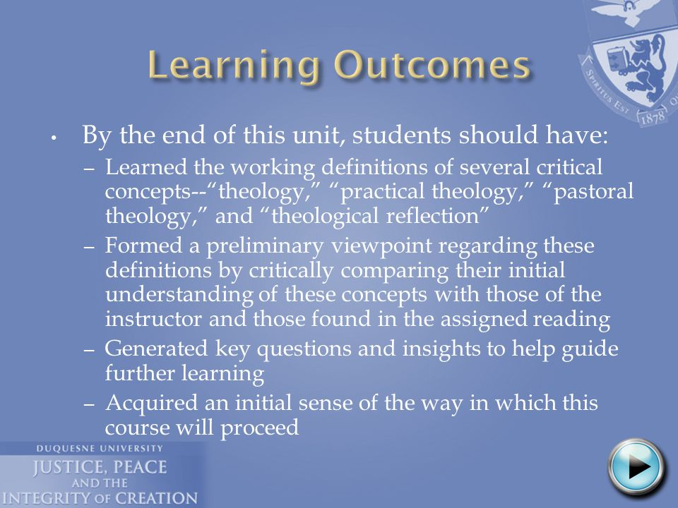 By the end of this unit, students should have: – Learned the working definitions of several critical concepts-- theology, practical theology, pastoral theology, and theological reflection – Formed a preliminary viewpoint regarding these definitions by critically comparing their initial understanding of these concepts with those of the instructor and those found in the assigned reading – Generated key questions and insights to help guide further learning – Acquired an initial sense of the way in which this course will proceed