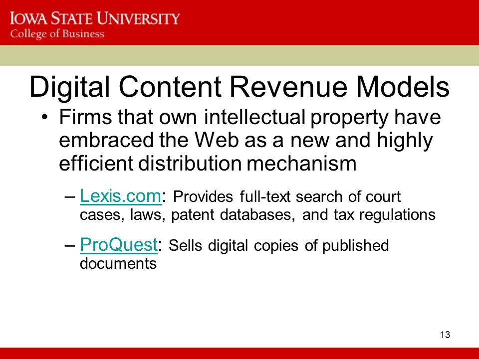 13 Digital Content Revenue Models Firms that own intellectual property have embraced the Web as a new and highly efficient distribution mechanism –Lexis.com: Provides full-text search of court cases, laws, patent databases, and tax regulationsLexis.com –ProQuest: Sells digital copies of published documentsProQuest