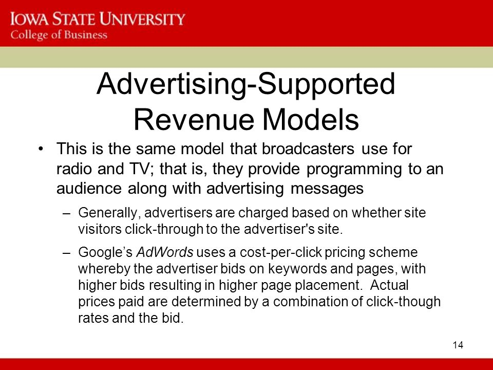 14 Advertising-Supported Revenue Models This is the same model that broadcasters use for radio and TV; that is, they provide programming to an audience along with advertising messages –Generally, advertisers are charged based on whether site visitors click-through to the advertiser s site.