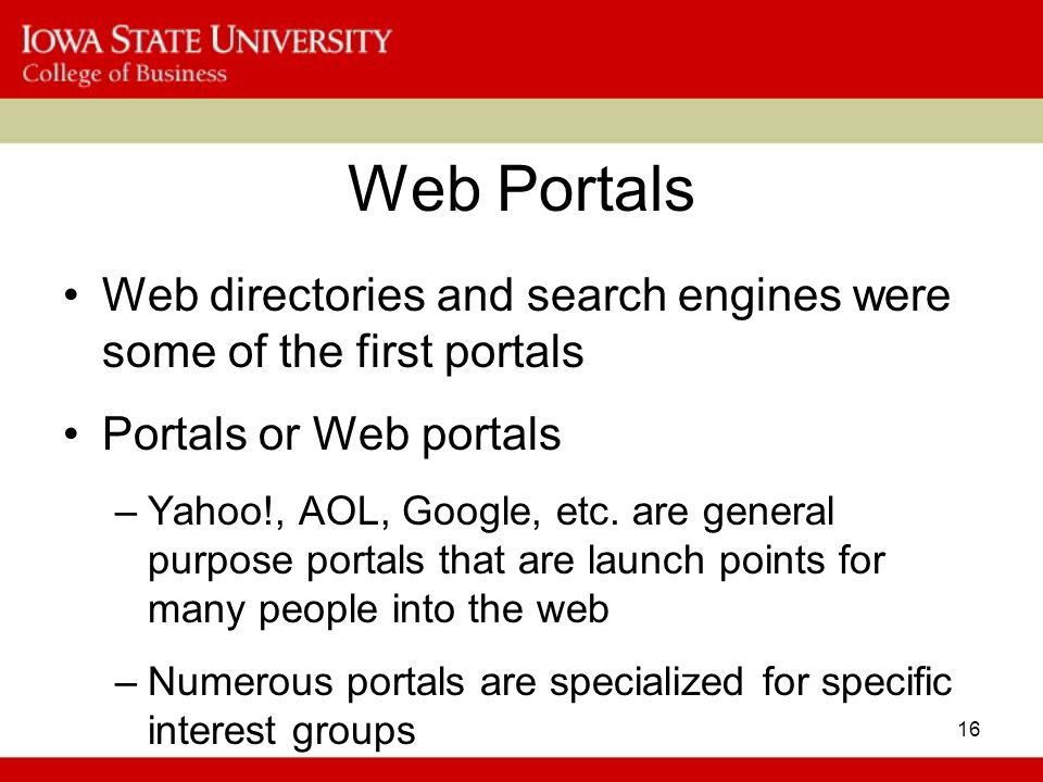 16 Web Portals Web directories and search engines were some of the first portals Portals or Web portals –Yahoo!, AOL, Google, etc.