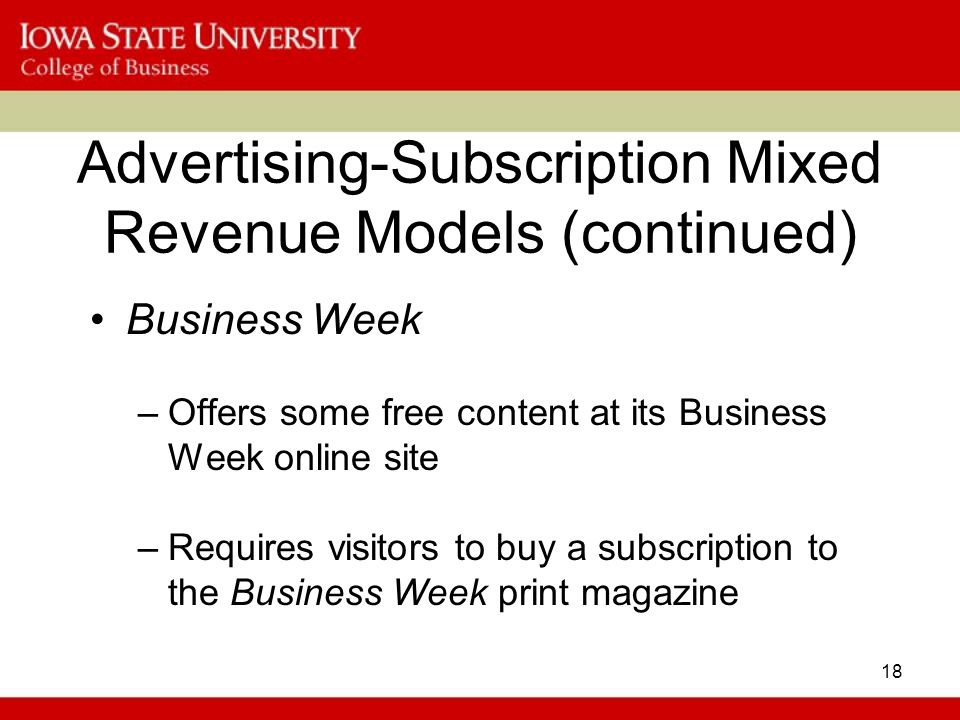 18 Advertising-Subscription Mixed Revenue Models (continued) Business Week –Offers some free content at its Business Week online site –Requires visitors to buy a subscription to the Business Week print magazine