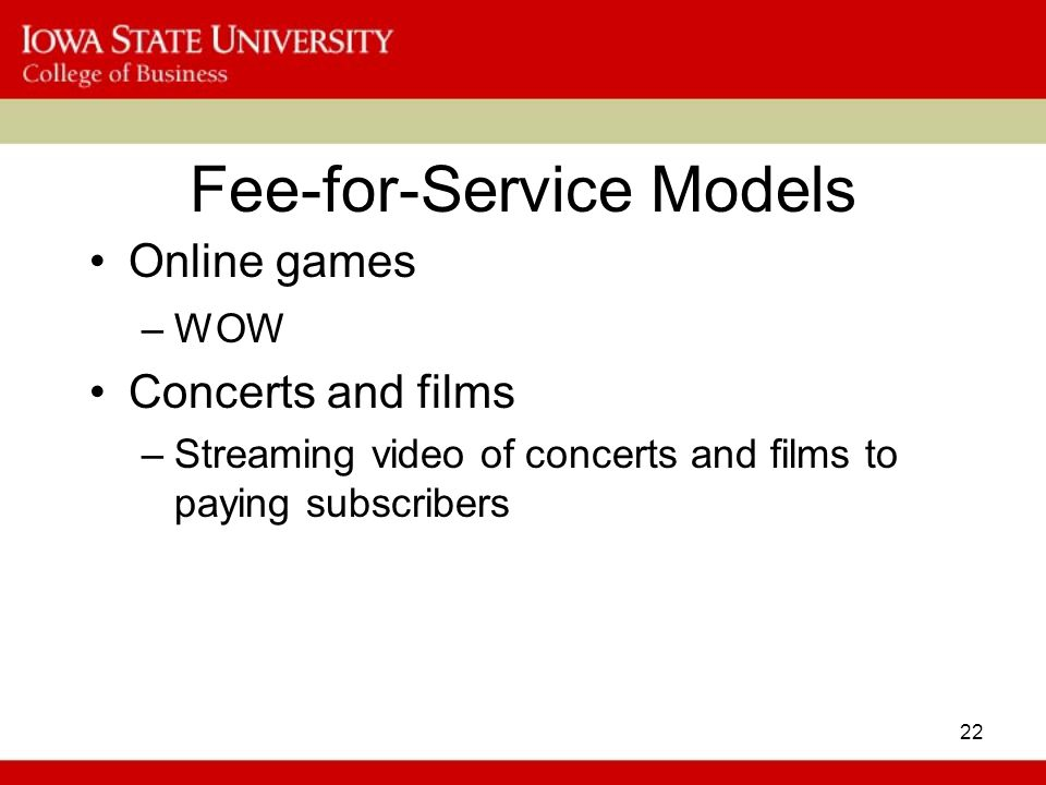 22 Fee-for-Service Models Online games –WOW Concerts and films –Streaming video of concerts and films to paying subscribers