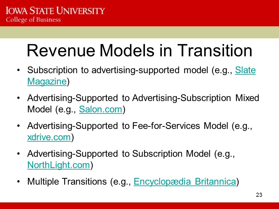 23 Revenue Models in Transition Subscription to advertising-supported model (e.g., Slate Magazine)Slate Magazine Advertising-Supported to Advertising-Subscription Mixed Model (e.g., Salon.com)Salon.com Advertising-Supported to Fee-for-Services Model (e.g., xdrive.com) xdrive.com Advertising-Supported to Subscription Model (e.g., NorthLight.com) NorthLight.com Multiple Transitions (e.g., Encyclopædia Britannica)Encyclopædia Britannica