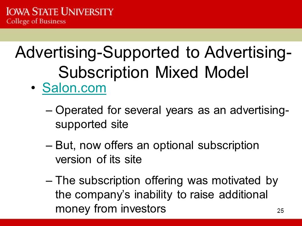 25 Advertising-Supported to Advertising- Subscription Mixed Model Salon.com –Operated for several years as an advertising- supported site –But, now offers an optional subscription version of its site –The subscription offering was motivated by the company's inability to raise additional money from investors