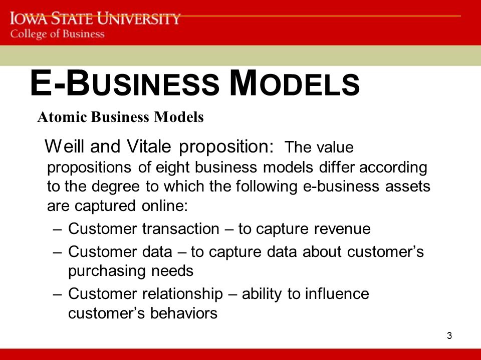 3 E-B USINESS M ODELS Weill and Vitale proposition: The value propositions of eight business models differ according to the degree to which the following e-business assets are captured online: –Customer transaction – to capture revenue –Customer data – to capture data about customer's purchasing needs –Customer relationship – ability to influence customer's behaviors Atomic Business Models