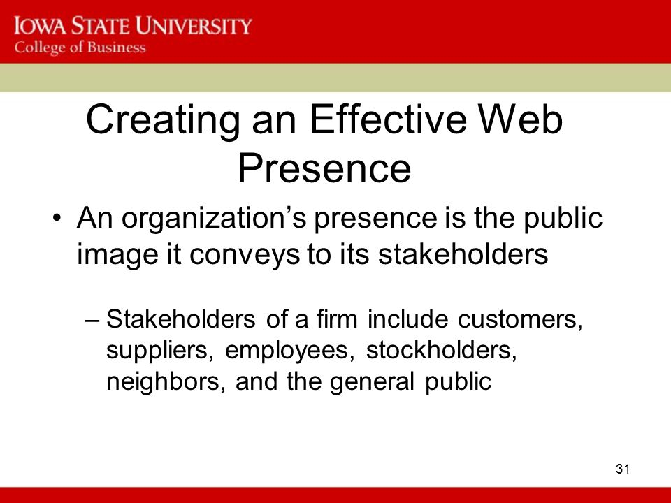 31 Creating an Effective Web Presence An organization's presence is the public image it conveys to its stakeholders –Stakeholders of a firm include customers, suppliers, employees, stockholders, neighbors, and the general public