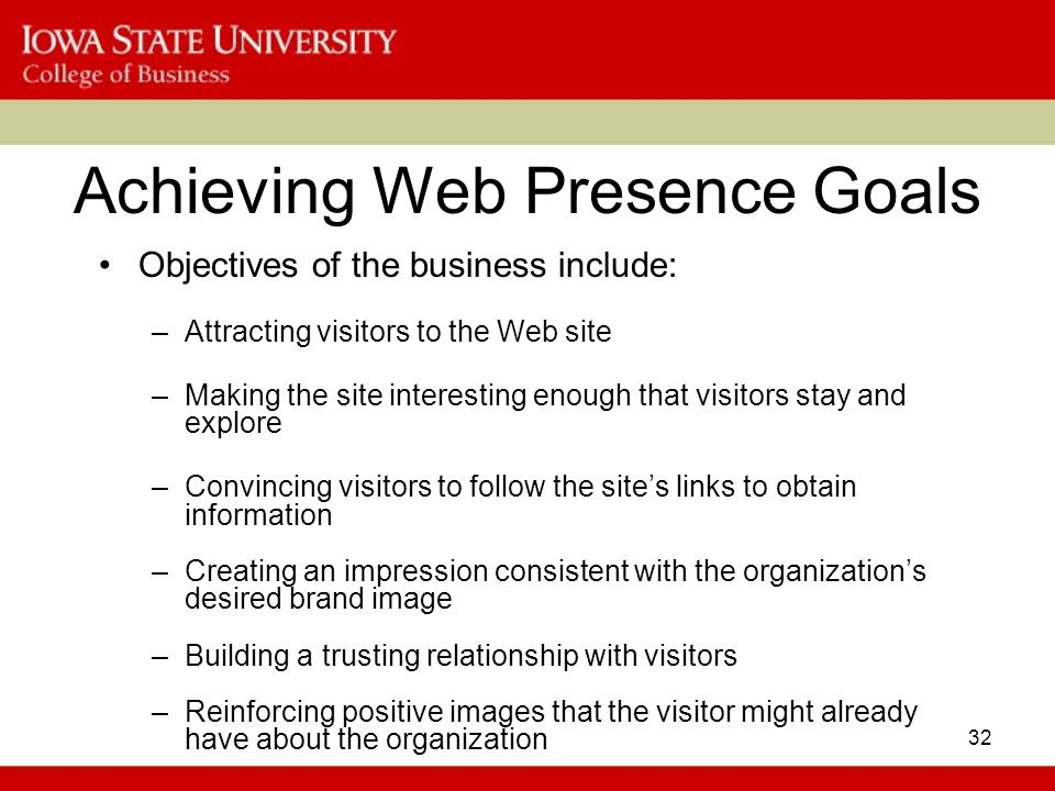 32 Achieving Web Presence Goals Objectives of the business include: –Attracting visitors to the Web site –Making the site interesting enough that visitors stay and explore –Convincing visitors to follow the site's links to obtain information –Creating an impression consistent with the organization's desired brand image –Building a trusting relationship with visitors –Reinforcing positive images that the visitor might already have about the organization