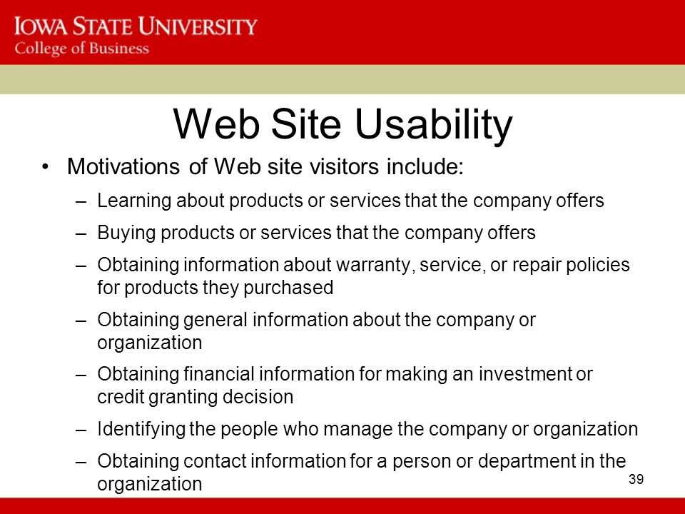 39 Web Site Usability Motivations of Web site visitors include: –Learning about products or services that the company offers –Buying products or services that the company offers –Obtaining information about warranty, service, or repair policies for products they purchased –Obtaining general information about the company or organization –Obtaining financial information for making an investment or credit granting decision –Identifying the people who manage the company or organization –Obtaining contact information for a person or department in the organization