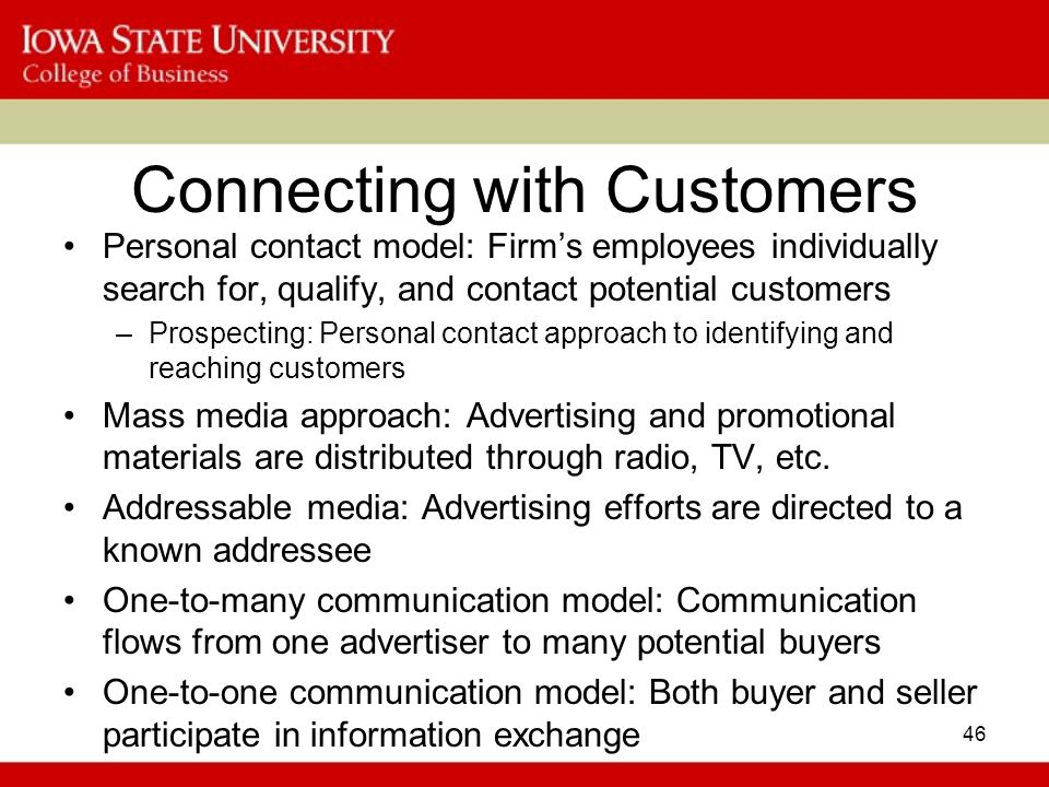 46 Connecting with Customers Personal contact model: Firm's employees individually search for, qualify, and contact potential customers –Prospecting: Personal contact approach to identifying and reaching customers Mass media approach: Advertising and promotional materials are distributed through radio, TV, etc.