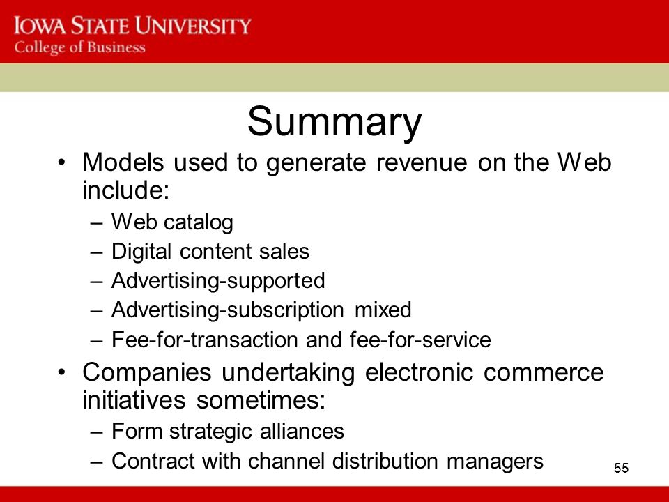 55 Summary Models used to generate revenue on the Web include: –Web catalog –Digital content sales –Advertising-supported –Advertising-subscription mixed –Fee-for-transaction and fee-for-service Companies undertaking electronic commerce initiatives sometimes: –Form strategic alliances –Contract with channel distribution managers