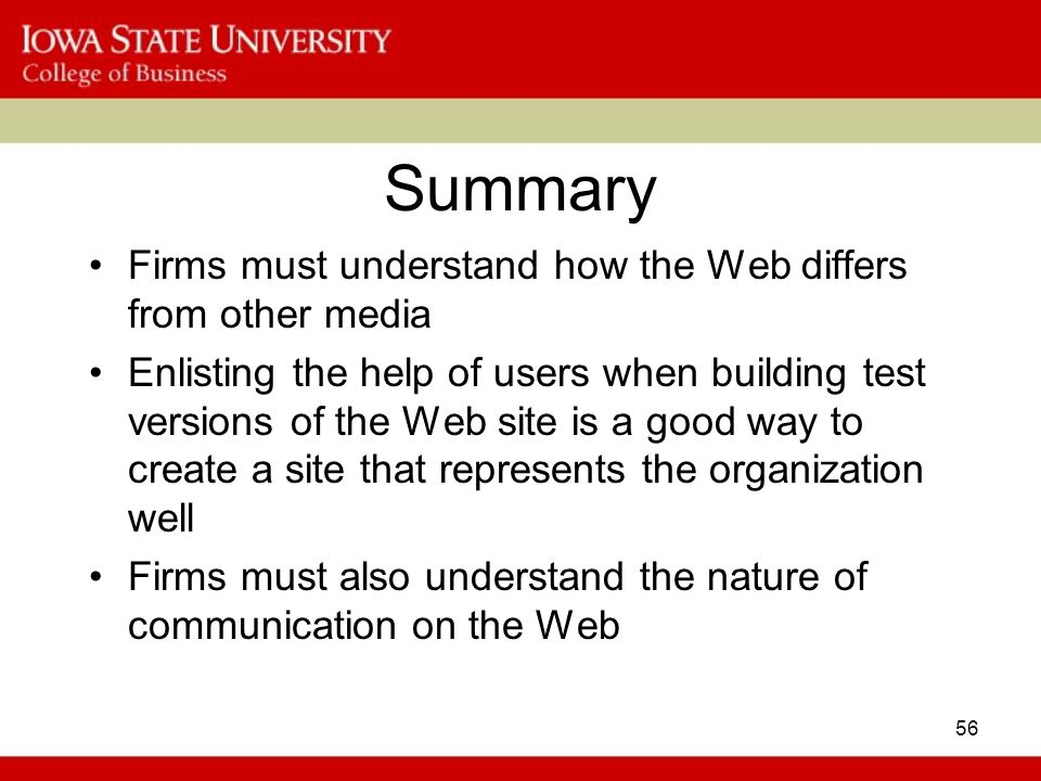 56 Summary Firms must understand how the Web differs from other media Enlisting the help of users when building test versions of the Web site is a good way to create a site that represents the organization well Firms must also understand the nature of communication on the Web