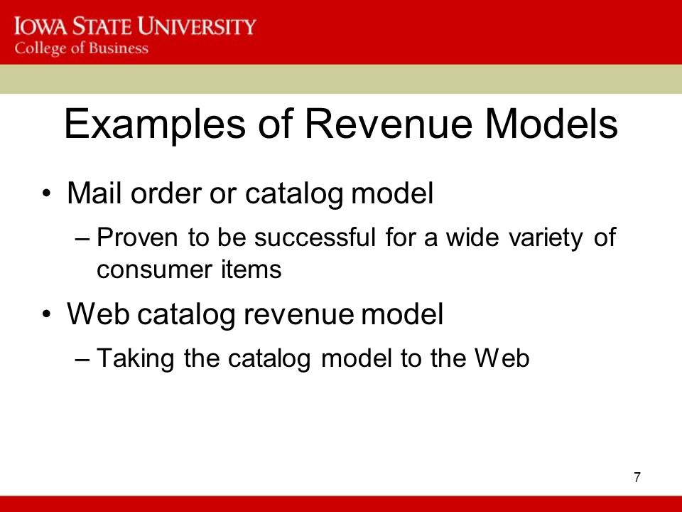 7 Examples of Revenue Models Mail order or catalog model –Proven to be successful for a wide variety of consumer items Web catalog revenue model –Taking the catalog model to the Web