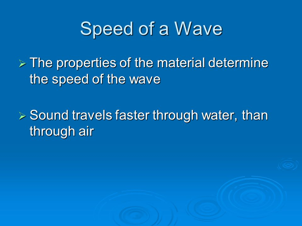 Speed of a Wave  The properties of the material determine the speed of the wave  Sound travels faster through water, than through air
