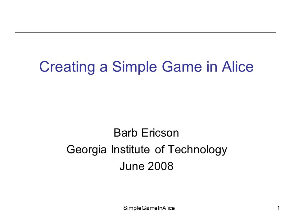 SimpleGameInAlice1 Barb Ericson Georgia Institute of Technology June 2008 Creating a Simple Game in Alice