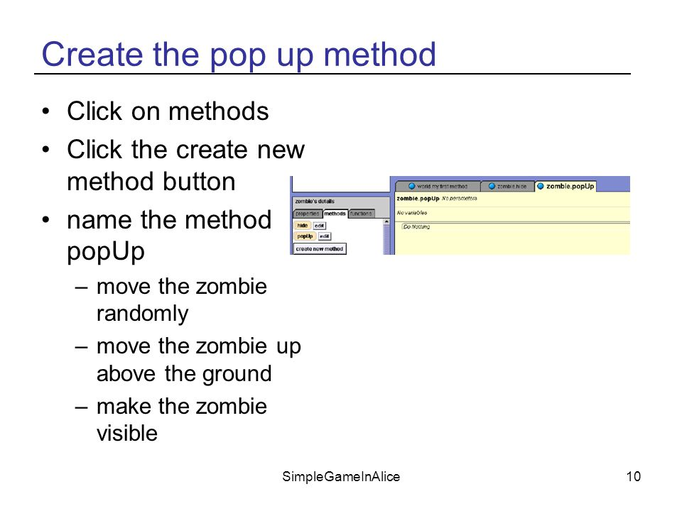 SimpleGameInAlice10 Create the pop up method Click on methods Click the create new method button name the method popUp –move the zombie randomly –move the zombie up above the ground –make the zombie visible