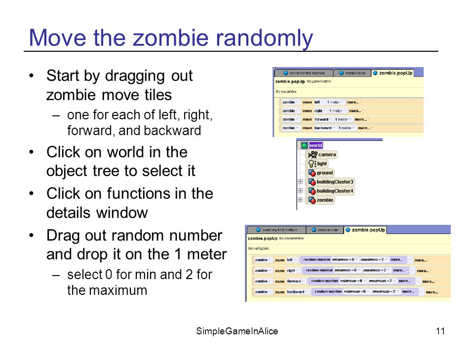 SimpleGameInAlice11 Move the zombie randomly Start by dragging out zombie move tiles –one for each of left, right, forward, and backward Click on world in the object tree to select it Click on functions in the details window Drag out random number and drop it on the 1 meter –select 0 for min and 2 for the maximum