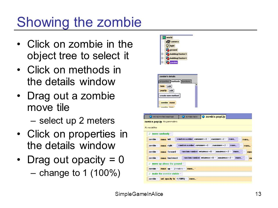 SimpleGameInAlice13 Showing the zombie Click on zombie in the object tree to select it Click on methods in the details window Drag out a zombie move tile –select up 2 meters Click on properties in the details window Drag out opacity = 0 –change to 1 (100%)