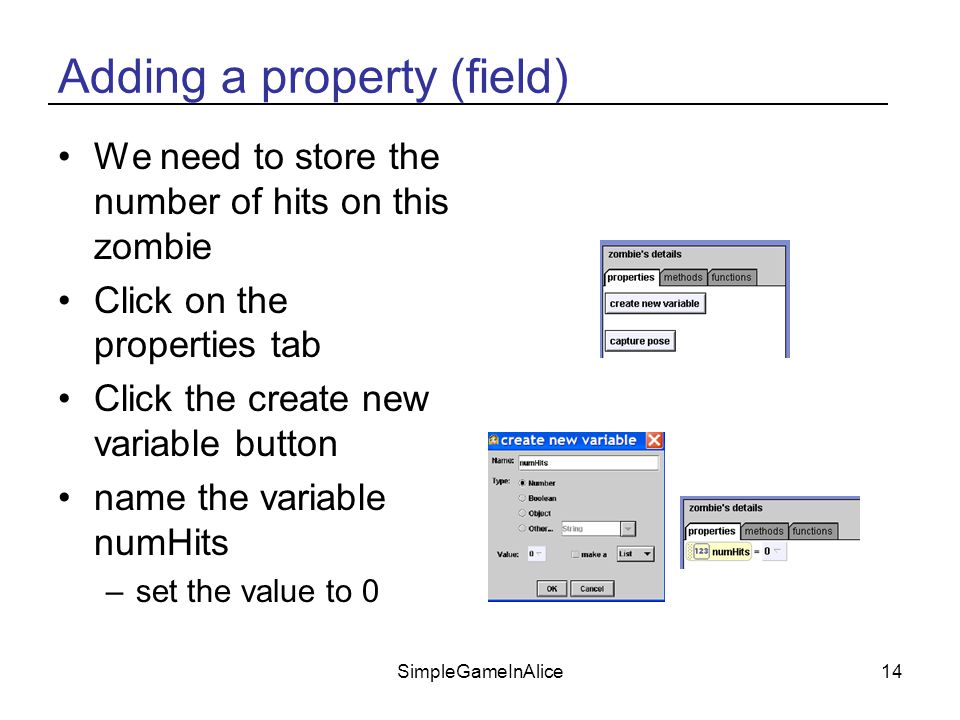 SimpleGameInAlice14 Adding a property (field) We need to store the number of hits on this zombie Click on the properties tab Click the create new variable button name the variable numHits –set the value to 0