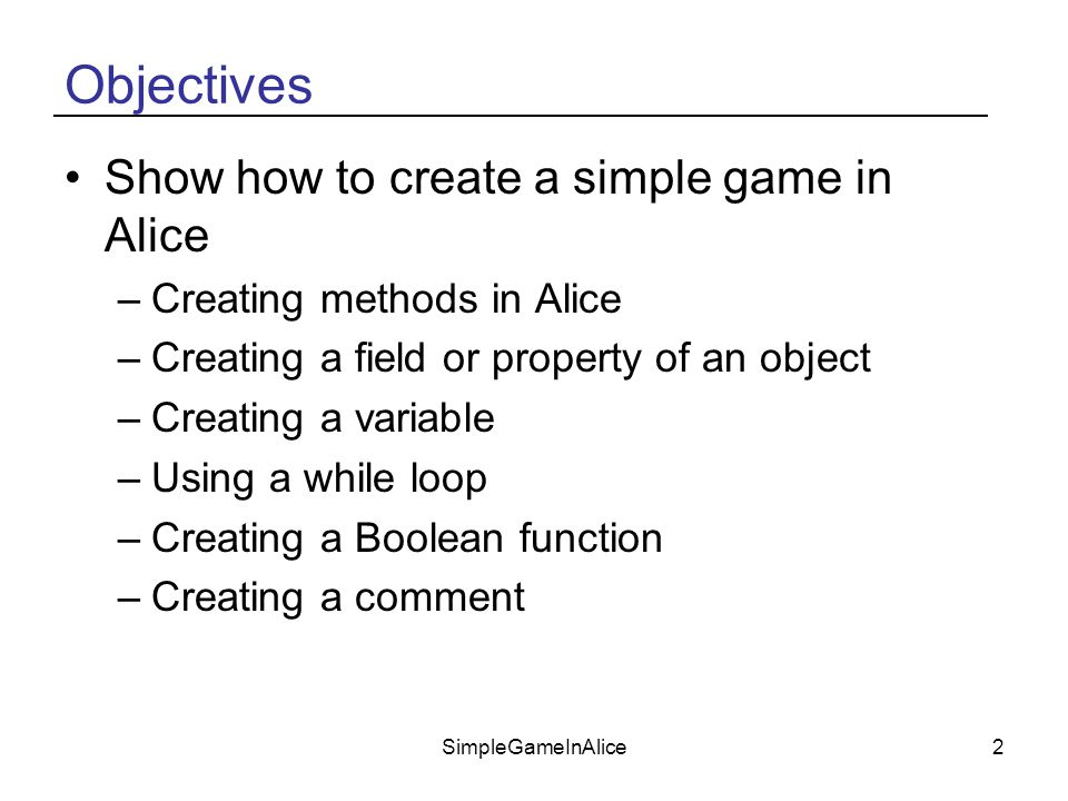 SimpleGameInAlice2 Objectives Show how to create a simple game in Alice –Creating methods in Alice –Creating a field or property of an object –Creating a variable –Using a while loop –Creating a Boolean function –Creating a comment