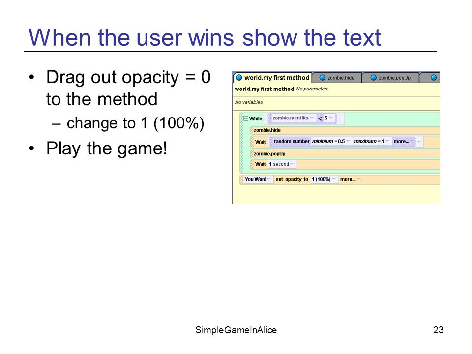 SimpleGameInAlice23 When the user wins show the text Drag out opacity = 0 to the method –change to 1 (100%) Play the game!