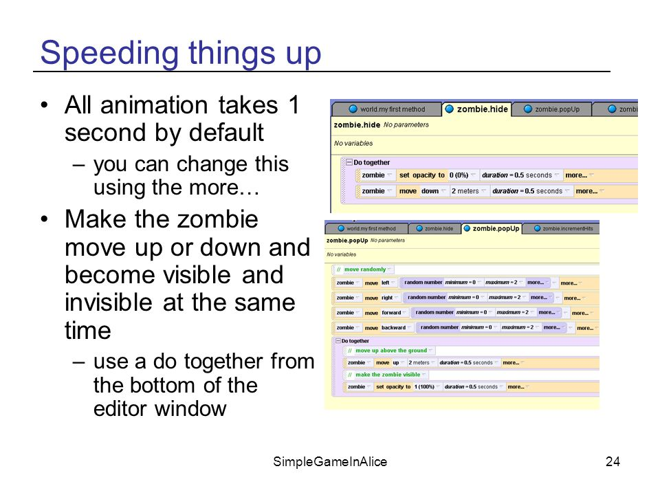 SimpleGameInAlice24 Speeding things up All animation takes 1 second by default –you can change this using the more… Make the zombie move up or down and become visible and invisible at the same time –use a do together from the bottom of the editor window