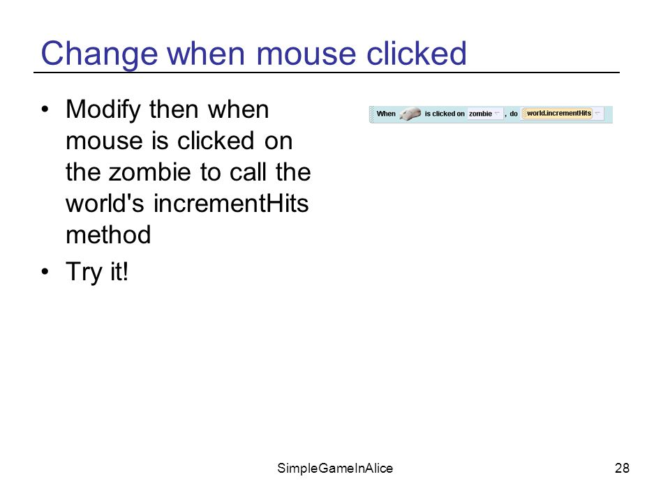 SimpleGameInAlice28 Change when mouse clicked Modify then when mouse is clicked on the zombie to call the world s incrementHits method Try it!