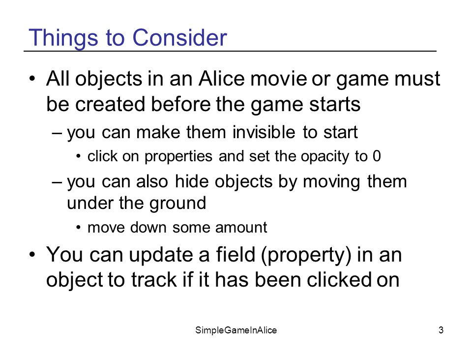 SimpleGameInAlice3 Things to Consider All objects in an Alice movie or game must be created before the game starts –you can make them invisible to start click on properties and set the opacity to 0 –you can also hide objects by moving them under the ground move down some amount You can update a field (property) in an object to track if it has been clicked on