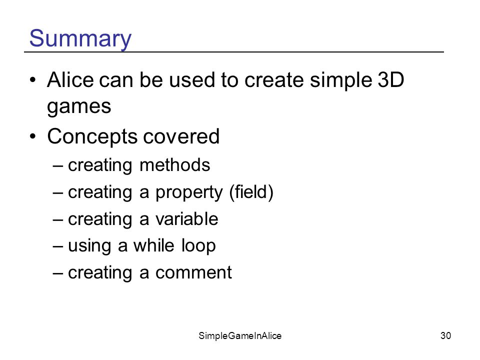 SimpleGameInAlice30 Summary Alice can be used to create simple 3D games Concepts covered –creating methods –creating a property (field) –creating a variable –using a while loop –creating a comment