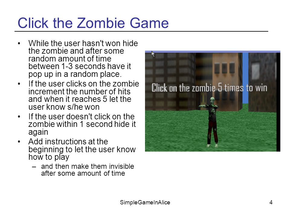SimpleGameInAlice4 Click the Zombie Game While the user hasn t won hide the zombie and after some random amount of time between 1-3 seconds have it pop up in a random place.