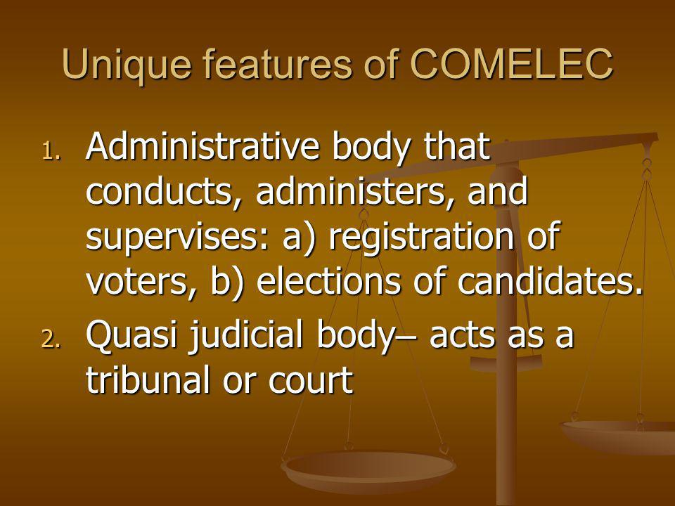 Unique features of COMELEC 1. Administrative body that conducts, administers, and supervises: a) registration of voters, b) elections of candidates. 2