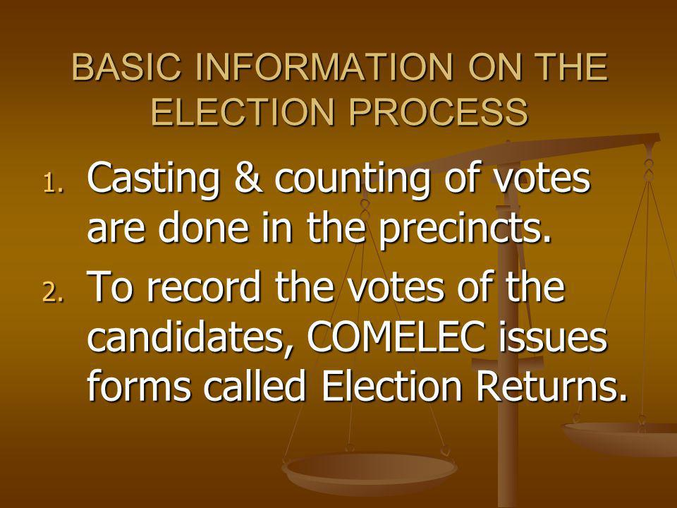 BASIC INFORMATION ON THE ELECTION PROCESS 1. Casting & counting of votes are done in the precincts. 2. To record the votes of the candidates, COMELEC