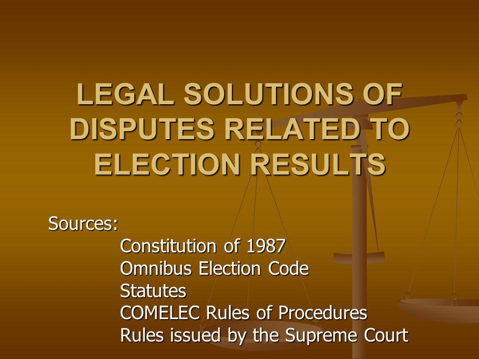 LEGAL SOLUTIONS OF DISPUTES RELATED TO ELECTION RESULTS Sources: Constitution of 1987 Omnibus Election Code Statutes COMELEC Rules of Procedures Rules