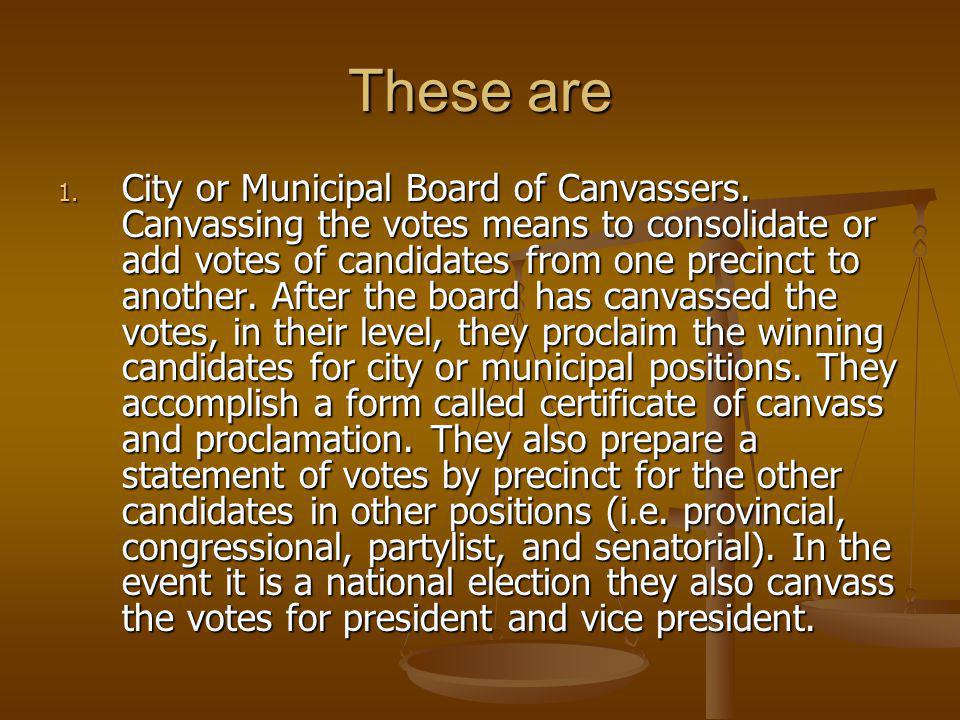 These are 1. City or Municipal Board of Canvassers. Canvassing the votes means to consolidate or add votes of candidates from one precinct to another.