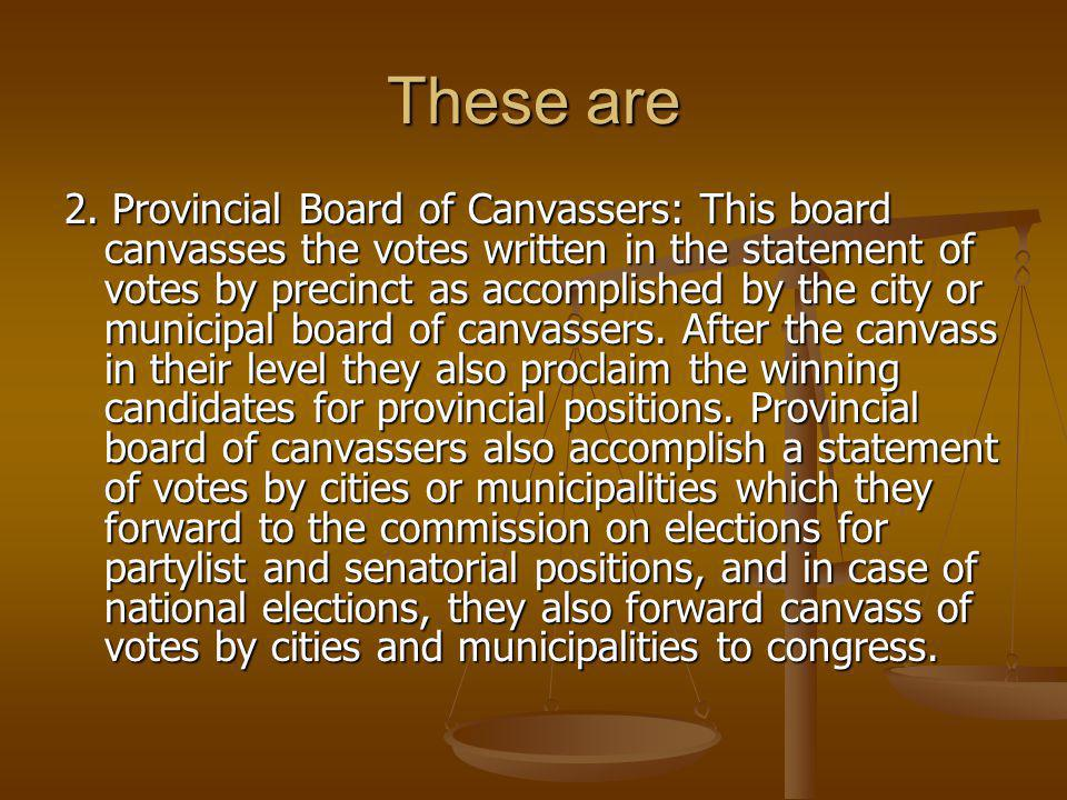 These are 2. Provincial Board of Canvassers: This board canvasses the votes written in the statement of votes by precinct as accomplished by the city