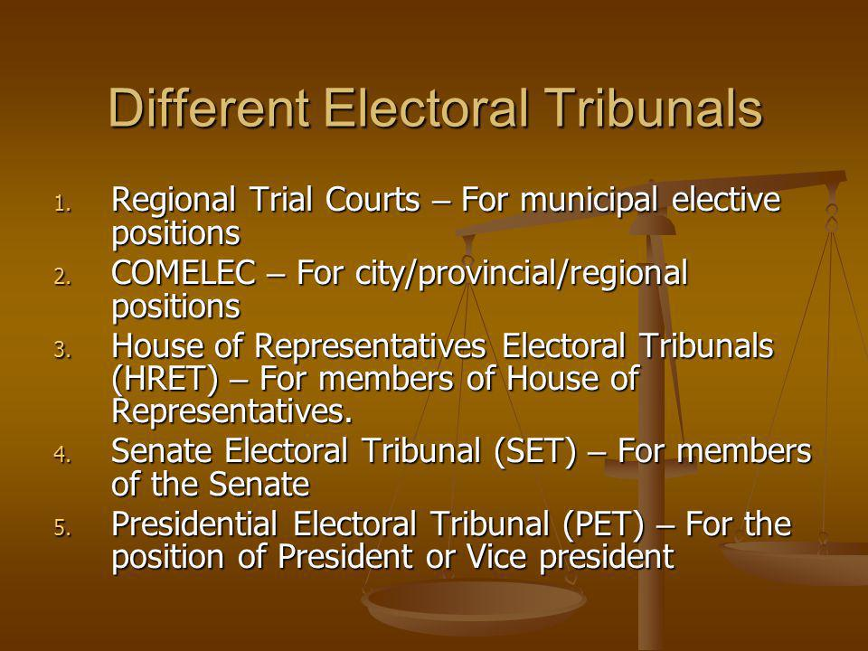 Different Electoral Tribunals 1. Regional Trial Courts – For municipal elective positions 2. COMELEC – For city/provincial/regional positions 3. House