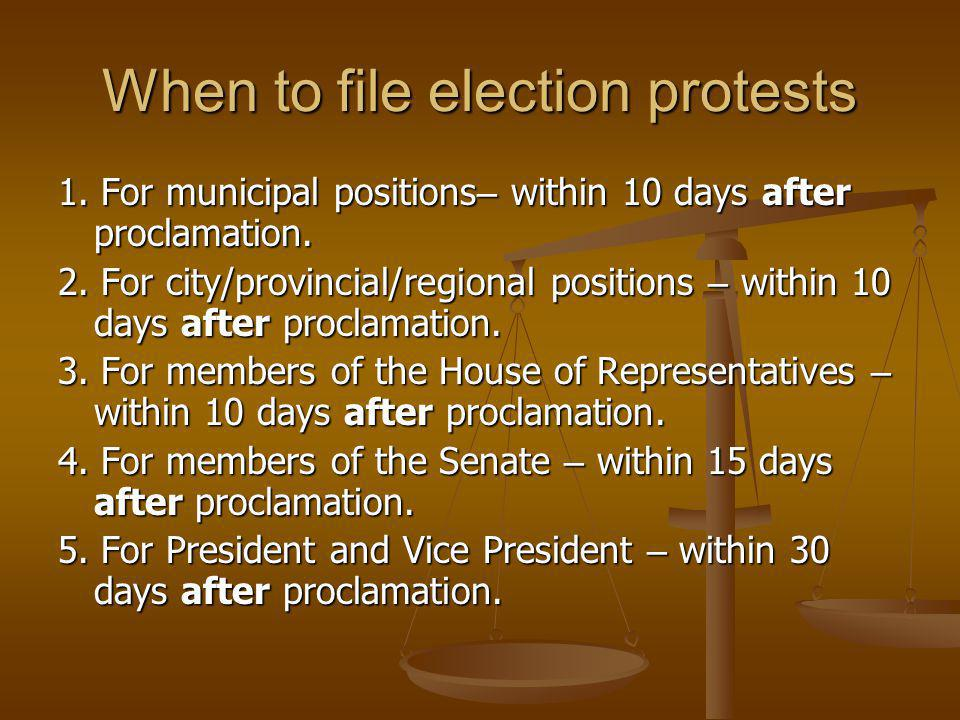 When to file election protests 1. For municipal positions – within 10 days after proclamation. 2. For city/provincial/regional positions – within 10 d