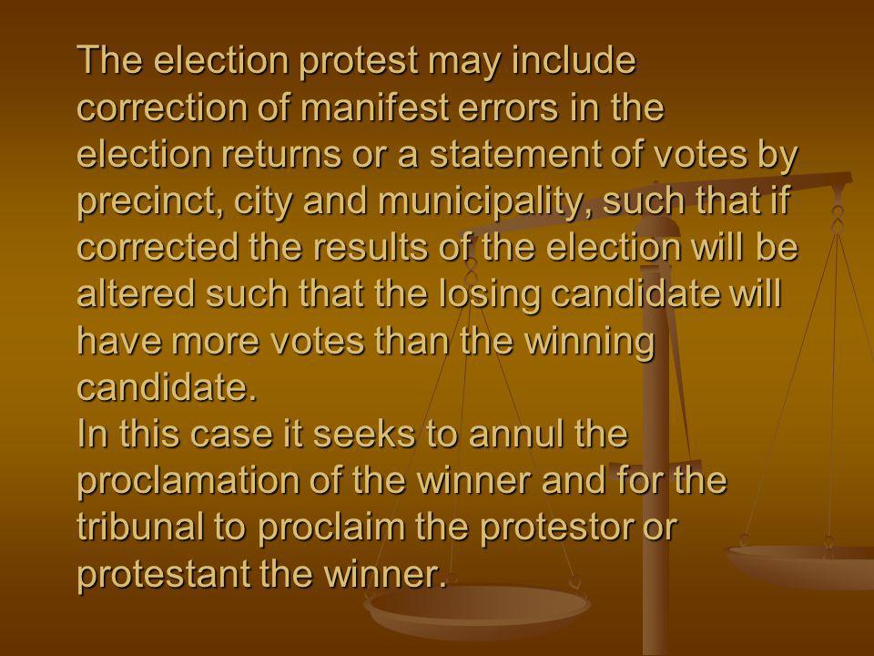 The election protest may include correction of manifest errors in the election returns or a statement of votes by precinct, city and municipality, such that if corrected the results of the election will be altered such that the losing candidate will have more votes than the winning candidate.
