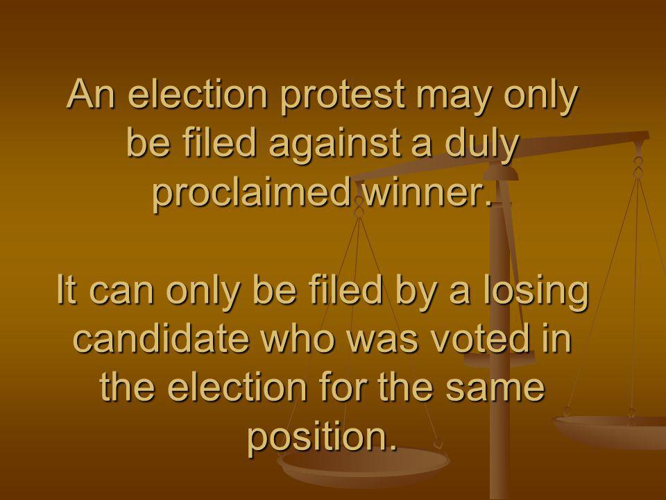 An election protest may only be filed against a duly proclaimed winner. It can only be filed by a losing candidate who was voted in the election for t