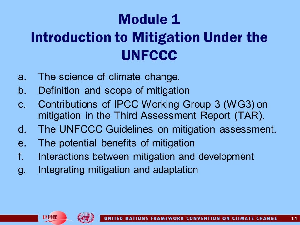 1.1 Module 1 Introduction to Mitigation Under the UNFCCC a.The science of climate change. b.Definition and scope of mitigation c.Contributions of IPCC