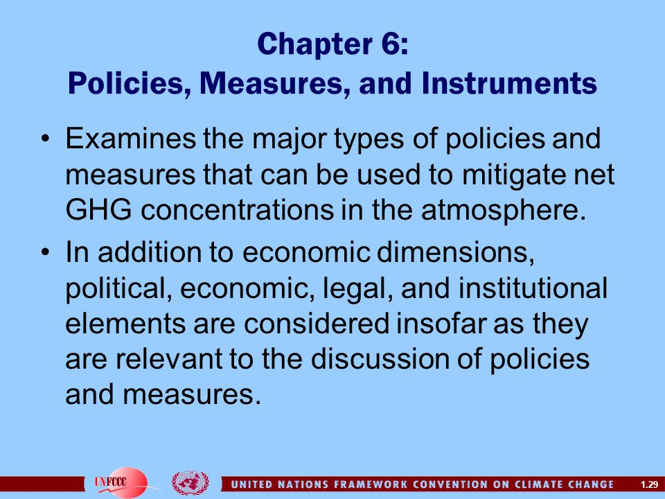 1.29 Chapter 6: Policies, Measures, and Instruments Examines the major types of policies and measures that can be used to mitigate net GHG concentrati