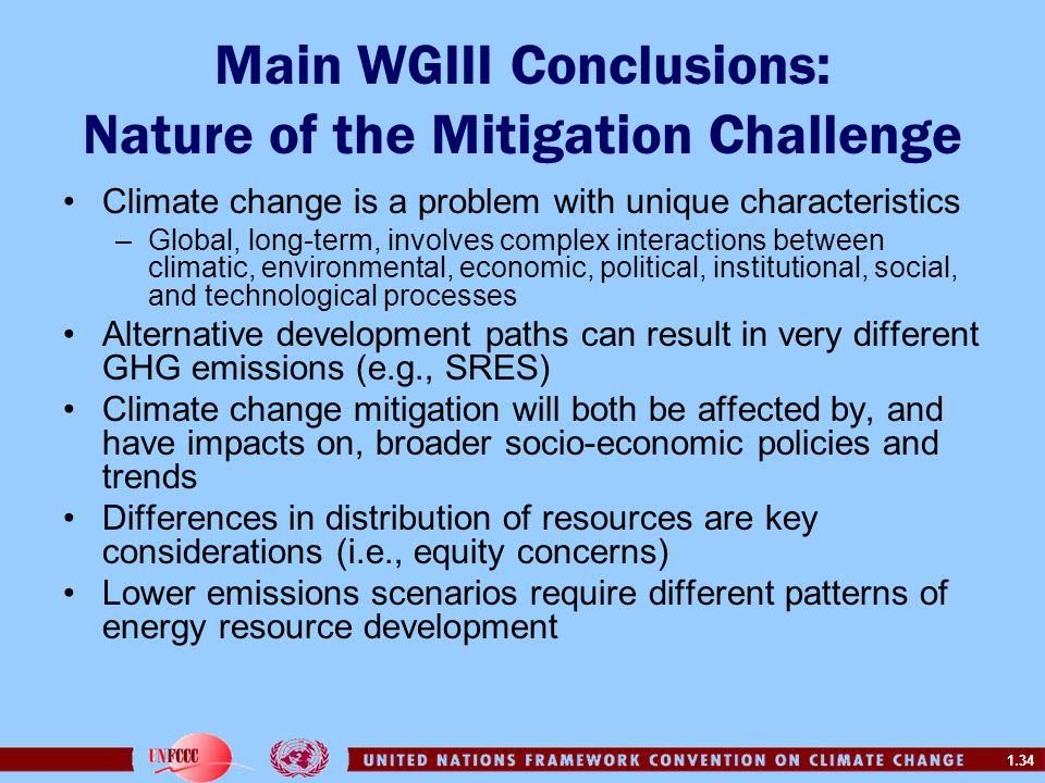 1.34 Main WGIII Conclusions: Nature of the Mitigation Challenge Climate change is a problem with unique characteristics –Global, long-term, involves c