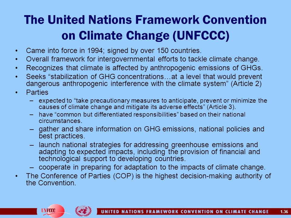 1.36 The United Nations Framework Convention on Climate Change (UNFCCC) Came into force in 1994; signed by over 150 countries. Overall framework for i