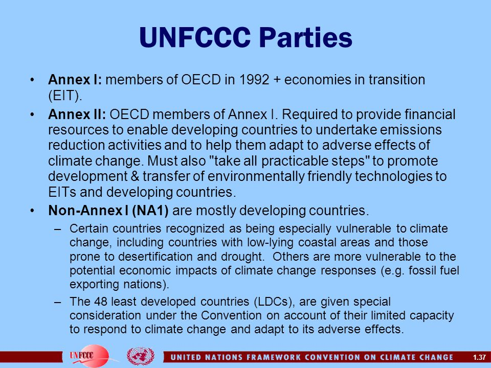 1.37 UNFCCC Parties Annex I: members of OECD in 1992 + economies in transition (EIT). Annex II: OECD members of Annex I. Required to provide financial