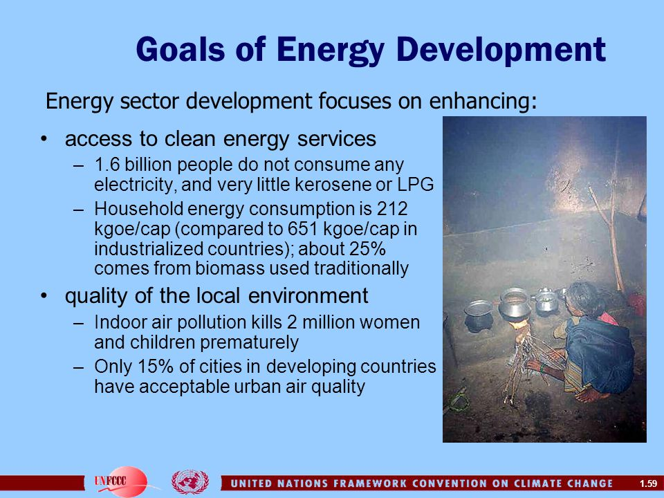 1.59 Goals of Energy Development access to clean energy services –1.6 billion people do not consume any electricity, and very little kerosene or LPG –