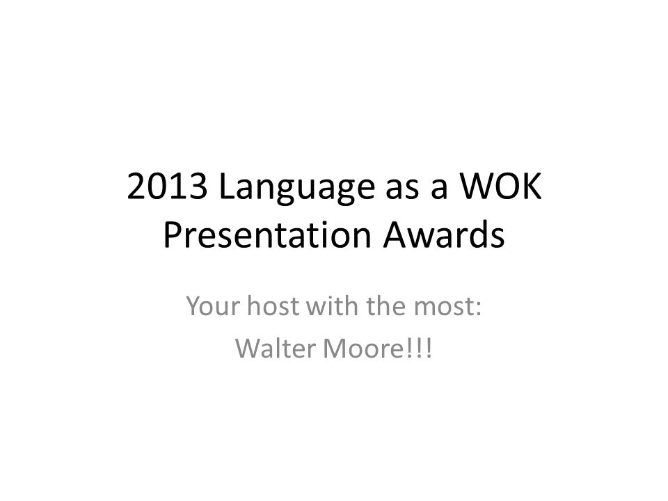 2013 Language as a WOK Presentation Awards Your host with the most: Walter Moore!!!